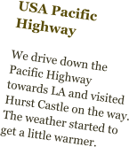 USA Pacific Highway  We drive down the Pacific Highway towards LA and visited Hurst Castle on the way. The weather started to get a little warmer.
